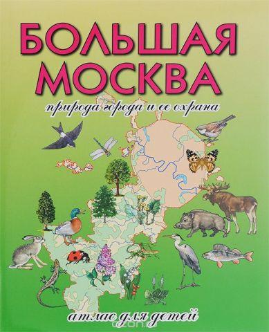 Большая Москва. Природа города и ее охрана. Атлас для детей