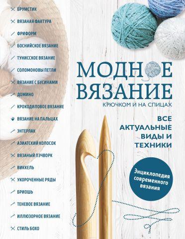 Модное вязание крючком и на спицах. Все актуальные виды и техники. Энциклопедия современного вязания